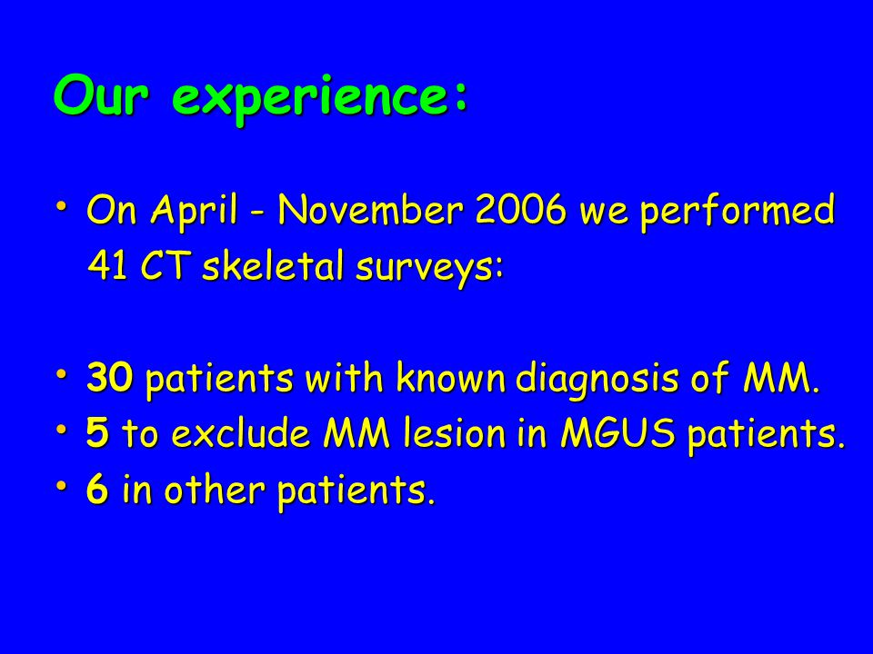 Our experience: On April - November 2006 we performed On April - November 2006 we performed 41 CT skeletal surveys: 41 CT skeletal surveys: 30 patients with known diagnosis of MM.