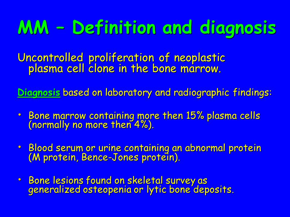 MM – Definition and diagnosis Uncontrolled proliferation of neoplastic plasma cell clone in the bone marrow.