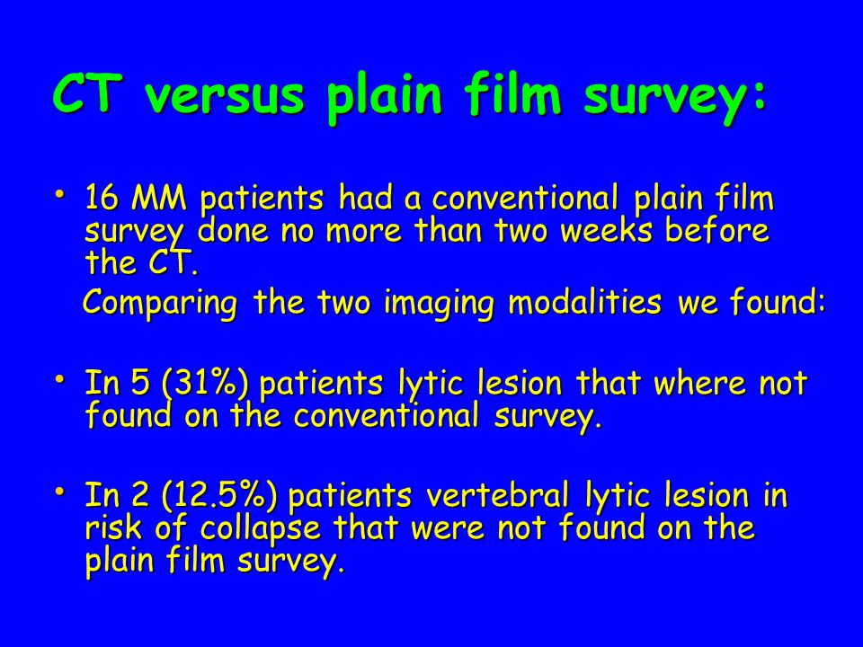 CT versus plain film survey: 16 MM patients had a conventional plain film survey done no more than two weeks before the CT.