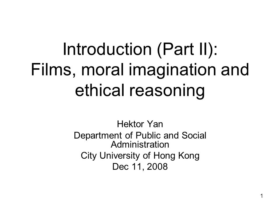 1 Introduction (Part II): Films, moral imagination and ethical reasoning Hektor Yan Department of Public and Social Administration City University of Hong Kong Dec 11, 2008