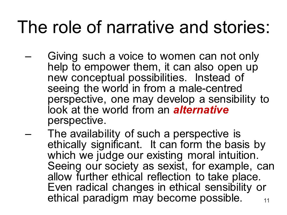 11 The role of narrative and stories: –Giving such a voice to women can not only help to empower them, it can also open up new conceptual possibilities.