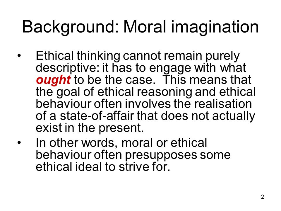 2 Background: Moral imagination Ethical thinking cannot remain purely descriptive: it has to engage with what ought to be the case.