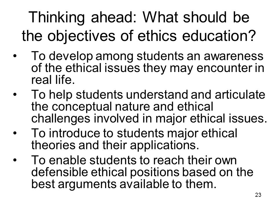 23 Thinking ahead: What should be the objectives of ethics education.