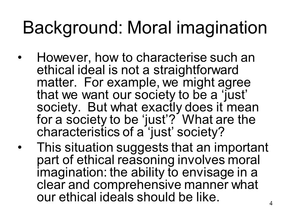 4 Background: Moral imagination However, how to characterise such an ethical ideal is not a straightforward matter.