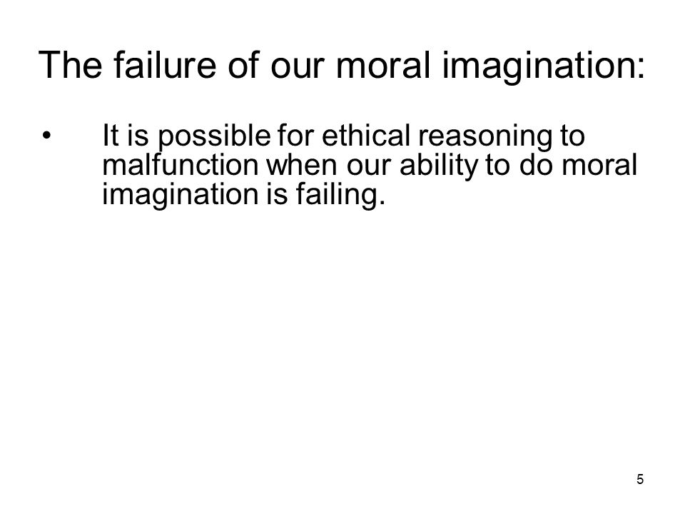5 The failure of our moral imagination: It is possible for ethical reasoning to malfunction when our ability to do moral imagination is failing.