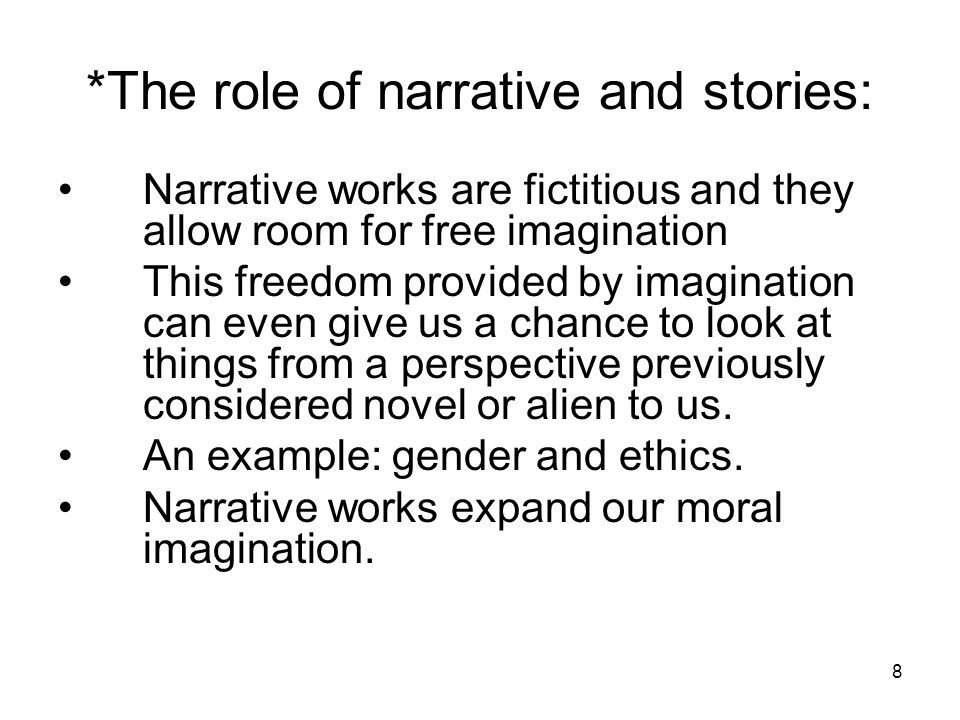 8 *The role of narrative and stories: Narrative works are fictitious and they allow room for free imagination This freedom provided by imagination can even give us a chance to look at things from a perspective previously considered novel or alien to us.