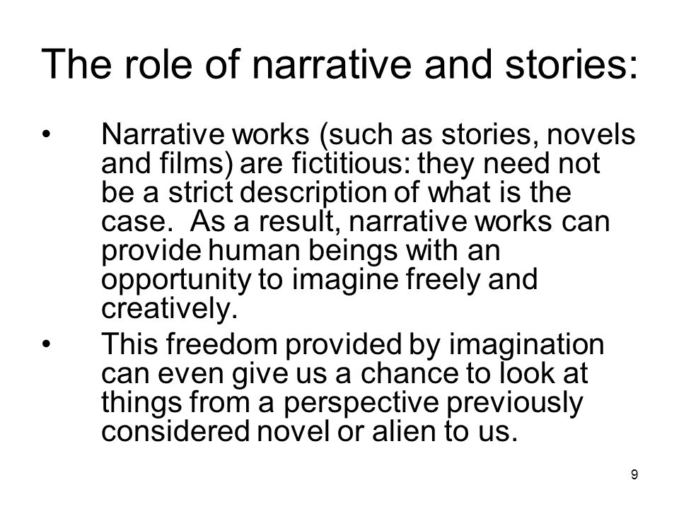 9 The role of narrative and stories: Narrative works (such as stories, novels and films) are fictitious: they need not be a strict description of what is the case.