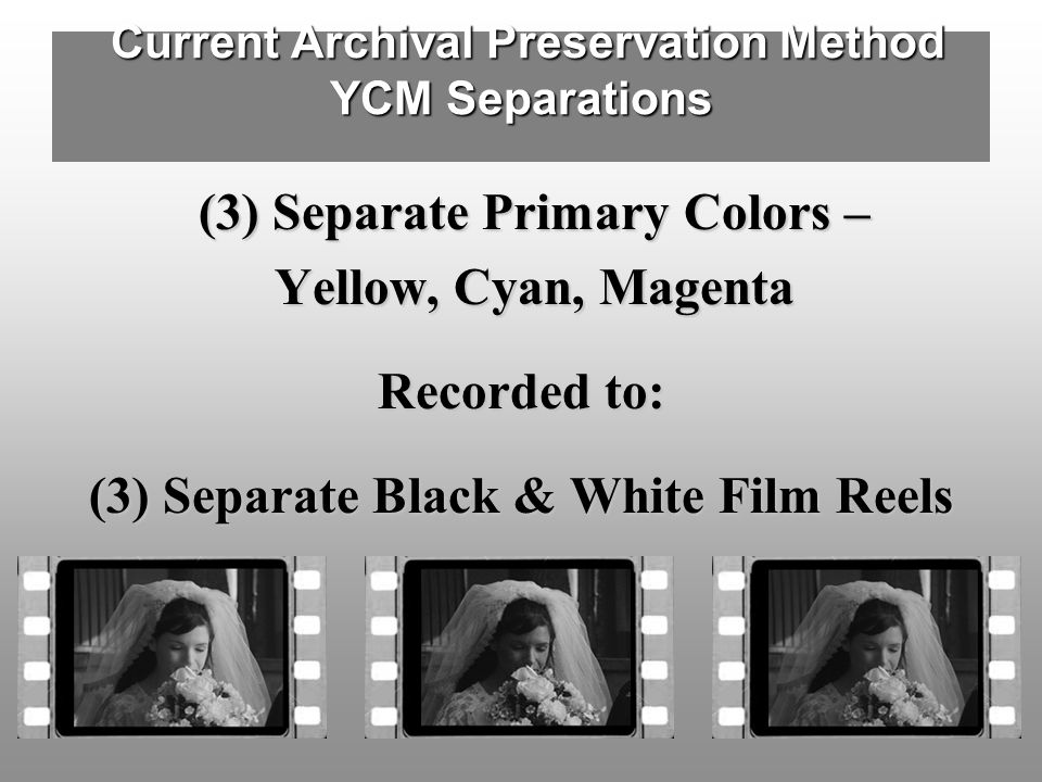 Current Archival Preservation Method YCM Separations Current Archival Preservation Method YCM Separations (3) Separate Primary Colors – (3) Separate Primary Colors – Yellow, Cyan, Magenta Yellow, Cyan, Magenta Recorded to: (3) Separate Black & White Film Reels