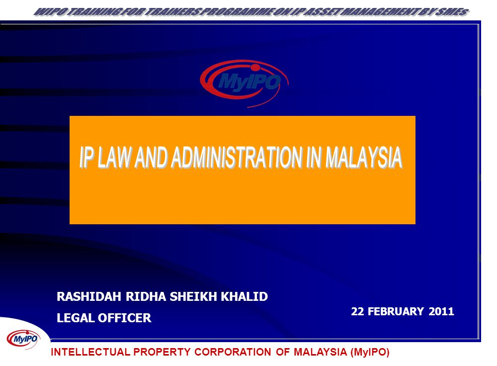 INTELLECTUAL PROPERTY CORPORATION OF MALAYSIA (MyIPO) RASHIDAH RIDHA SHEIKH KHALID LEGAL OFFICER 22 FEBRUARY 2011 INTELLECTUAL PROPERTY CORPORATION OF