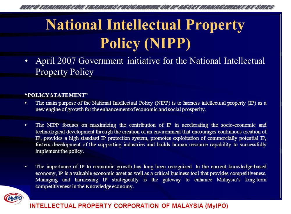 INTELLECTUAL PROPERTY CORPORATION OF MALAYSIA (MyIPO) National Intellectual Property Policy (NIPP) April 2007 Government initiative for the National I