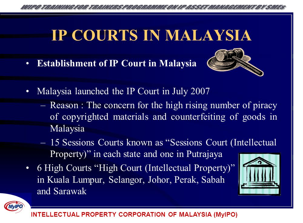 INTELLECTUAL PROPERTY CORPORATION OF MALAYSIA (MyIPO) IP COURTS IN MALAYSIA Establishment of IP Court in Malaysia Malaysia launched the IP Court in Ju