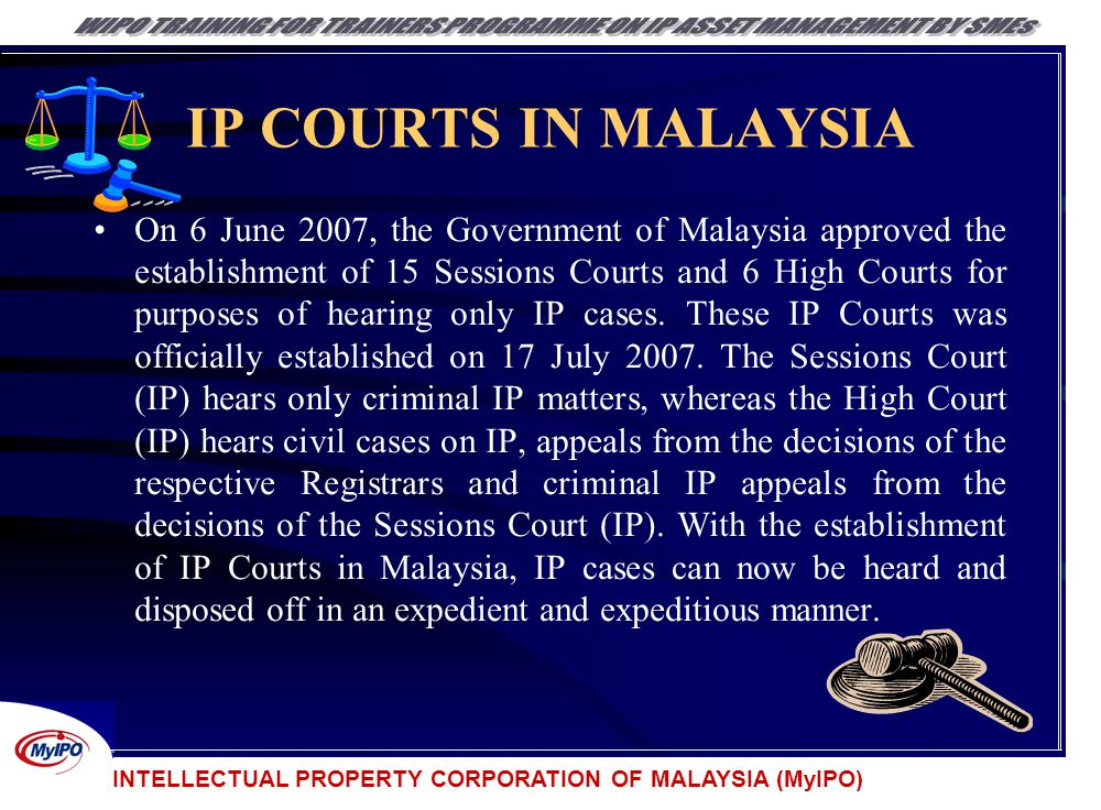 INTELLECTUAL PROPERTY CORPORATION OF MALAYSIA (MyIPO) IP COURTS IN MALAYSIA On 6 June 2007, the Government of Malaysia approved the establishment of 1