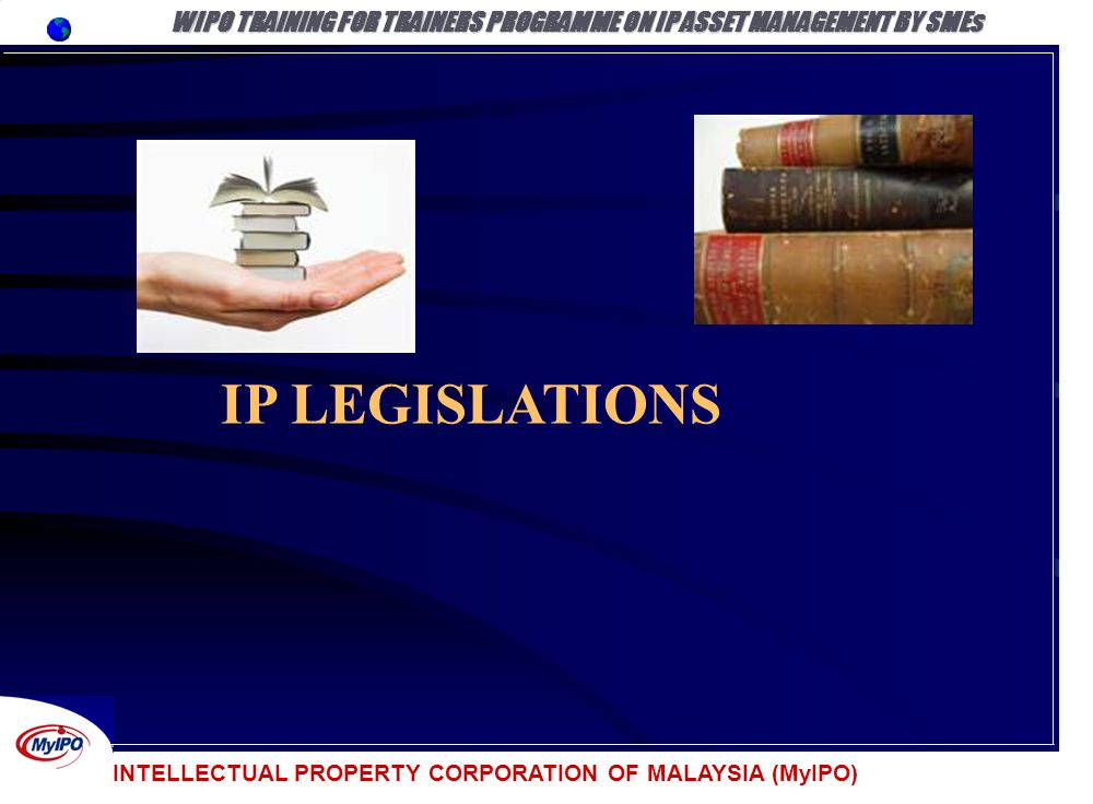 INTELLECTUAL PROPERTY CORPORATION OF MALAYSIA (MyIPO) IP LEGISLATIONS WIPO TRAINING FOR TRAINERS PROGRAMME ON IP ASSET MANAGEMENT BY SMEs