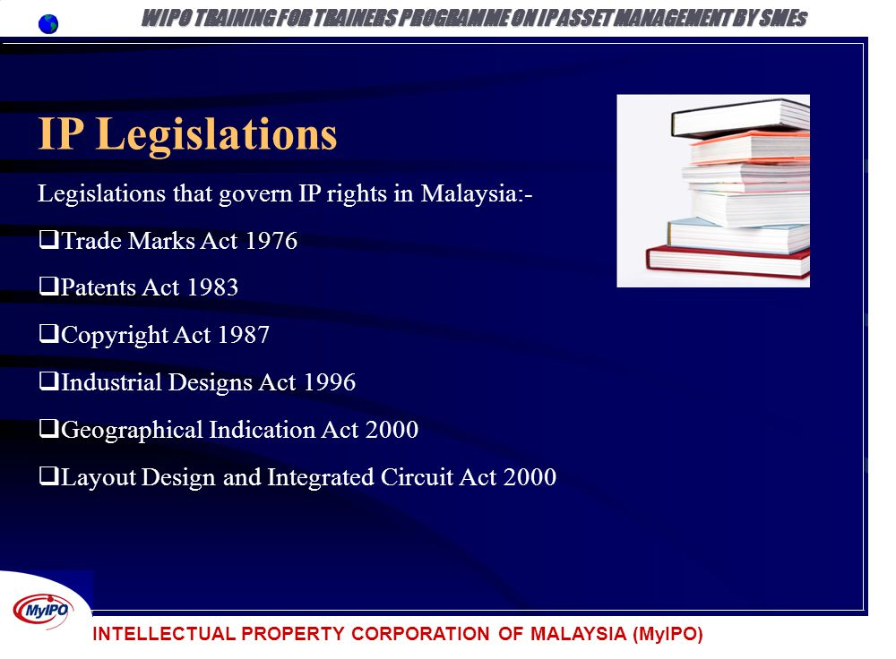 INTELLECTUAL PROPERTY CORPORATION OF MALAYSIA (MyIPO) IP Legislations Legislations that govern IP rights in Malaysia:- Trade Marks Act 1976 Patents Ac