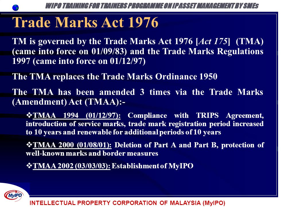INTELLECTUAL PROPERTY CORPORATION OF MALAYSIA (MyIPO) Trade Marks Act 1976 TM is governed by the Trade Marks Act 1976 [Act 175] (TMA) (came into force