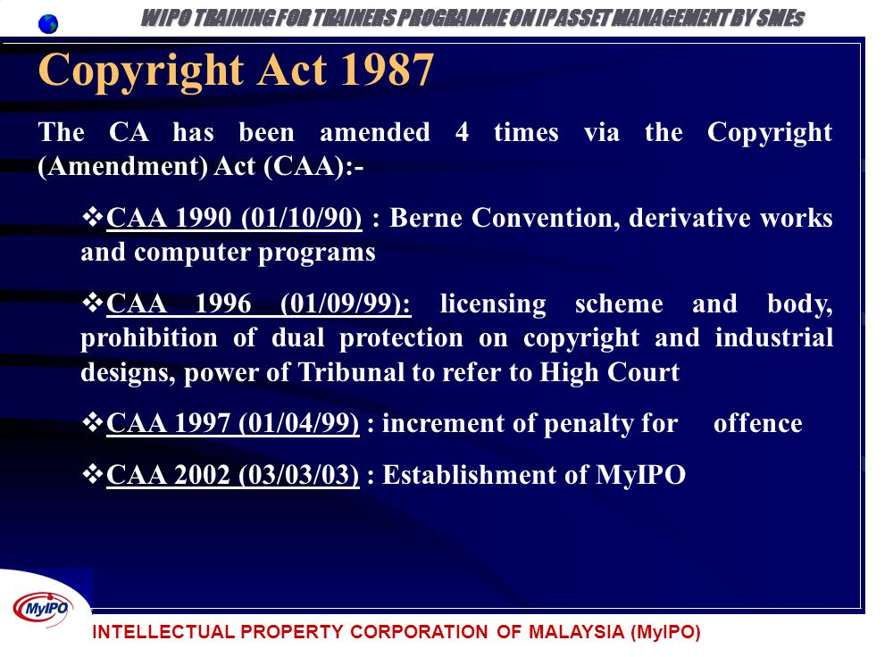 INTELLECTUAL PROPERTY CORPORATION OF MALAYSIA (MyIPO) Copyright Act 1987 The CA has been amended 4 times via the Copyright (Amendment) Act (CAA):- CAA
