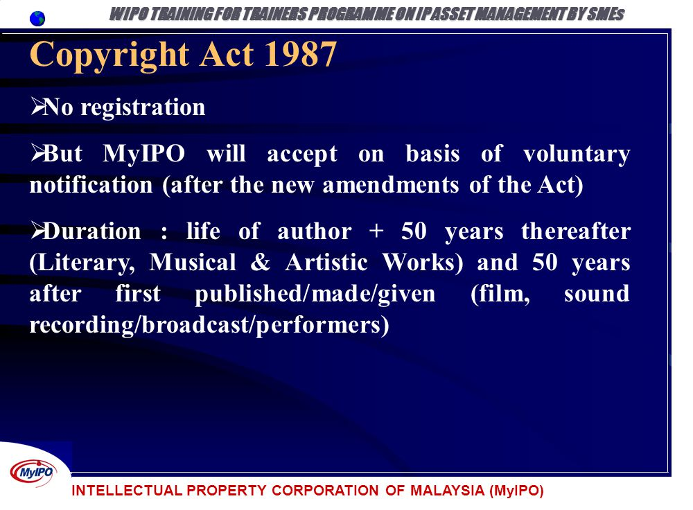INTELLECTUAL PROPERTY CORPORATION OF MALAYSIA (MyIPO) Copyright Act 1987 No registration But MyIPO will accept on basis of voluntary notification (aft