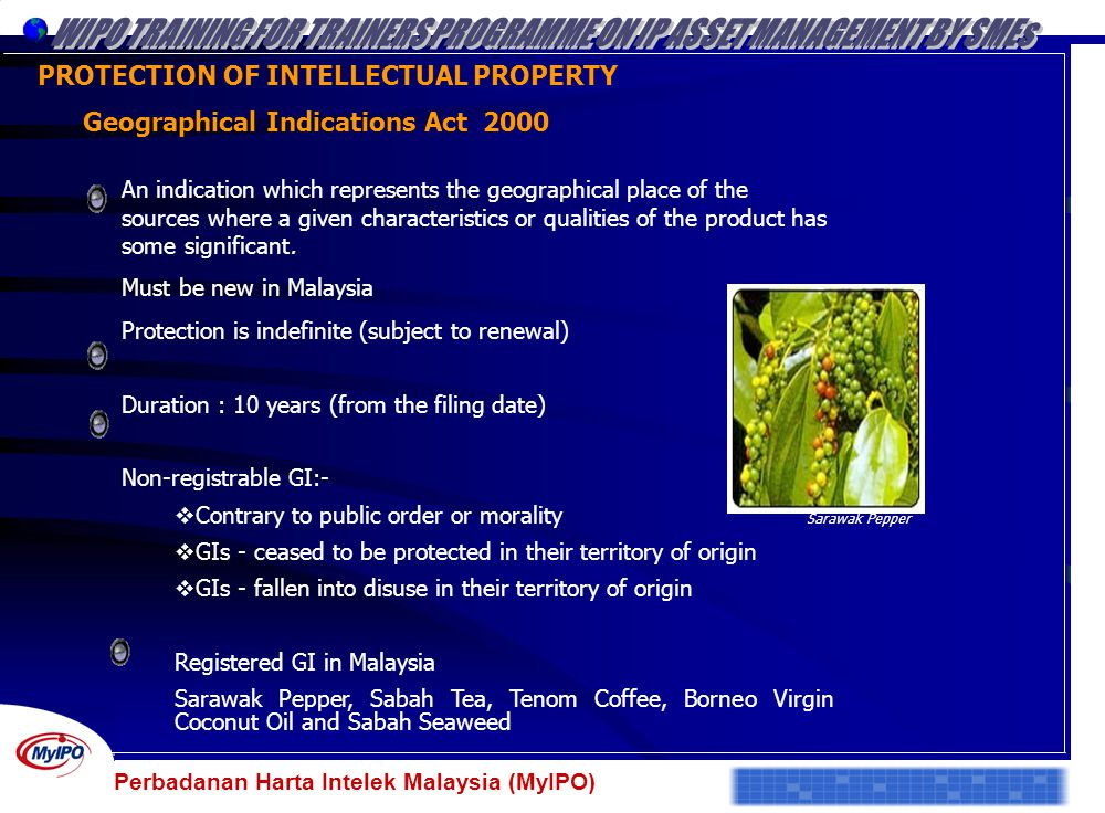 Perbadanan Harta Intelek Malaysia (MyIPO) PROTECTION OF INTELLECTUAL PROPERTY Geographical Indications Act 2000 An indication which represents the geo