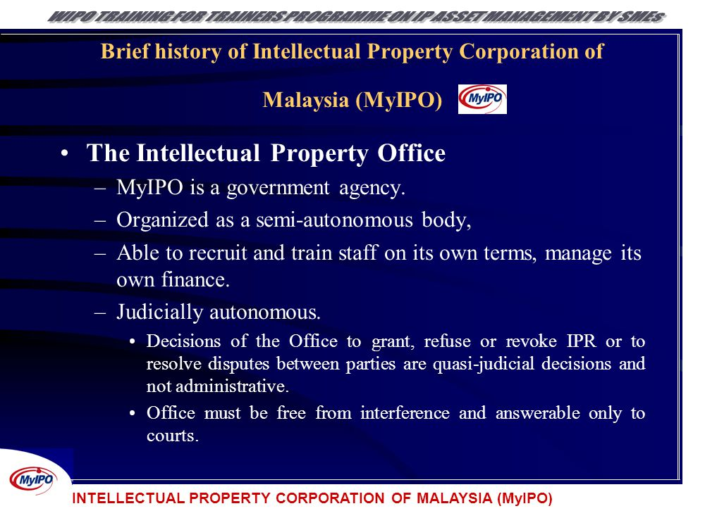 INTELLECTUAL PROPERTY CORPORATION OF MALAYSIA (MyIPO) Brief history of Intellectual Property Corporation of Malaysia (MyIPO) The Intellectual Property