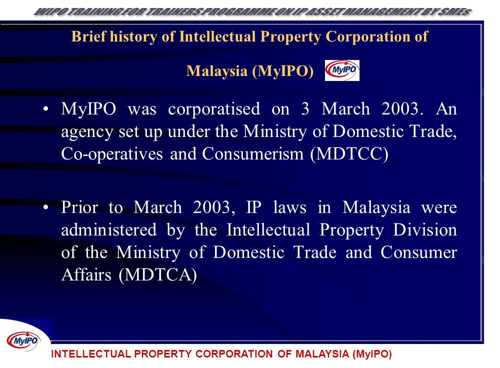 INTELLECTUAL PROPERTY CORPORATION OF MALAYSIA (MyIPO) Brief history of Intellectual Property Corporation of Malaysia (MyIPO) MyIPO was corporatised on
