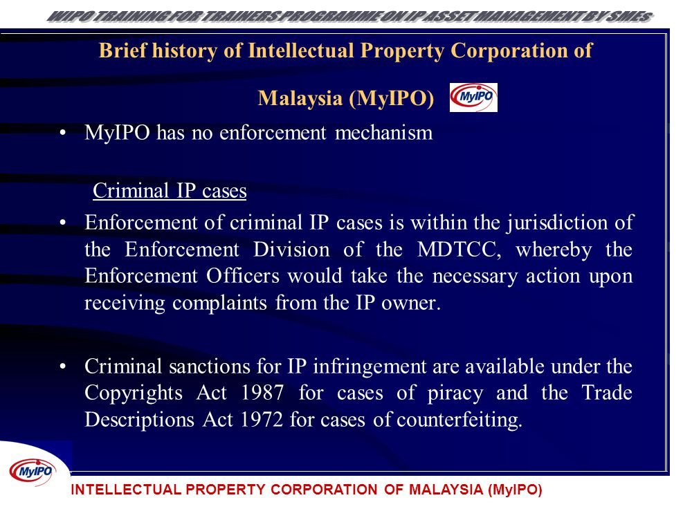INTELLECTUAL PROPERTY CORPORATION OF MALAYSIA (MyIPO) Brief history of Intellectual Property Corporation of Malaysia (MyIPO) MyIPO has no enforcement