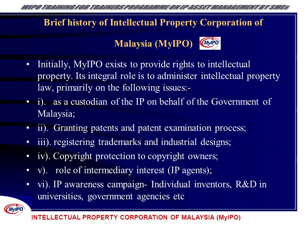 INTELLECTUAL PROPERTY CORPORATION OF MALAYSIA (MyIPO) Brief history of Intellectual Property Corporation of Malaysia (MyIPO) Initially, MyIPO exists t