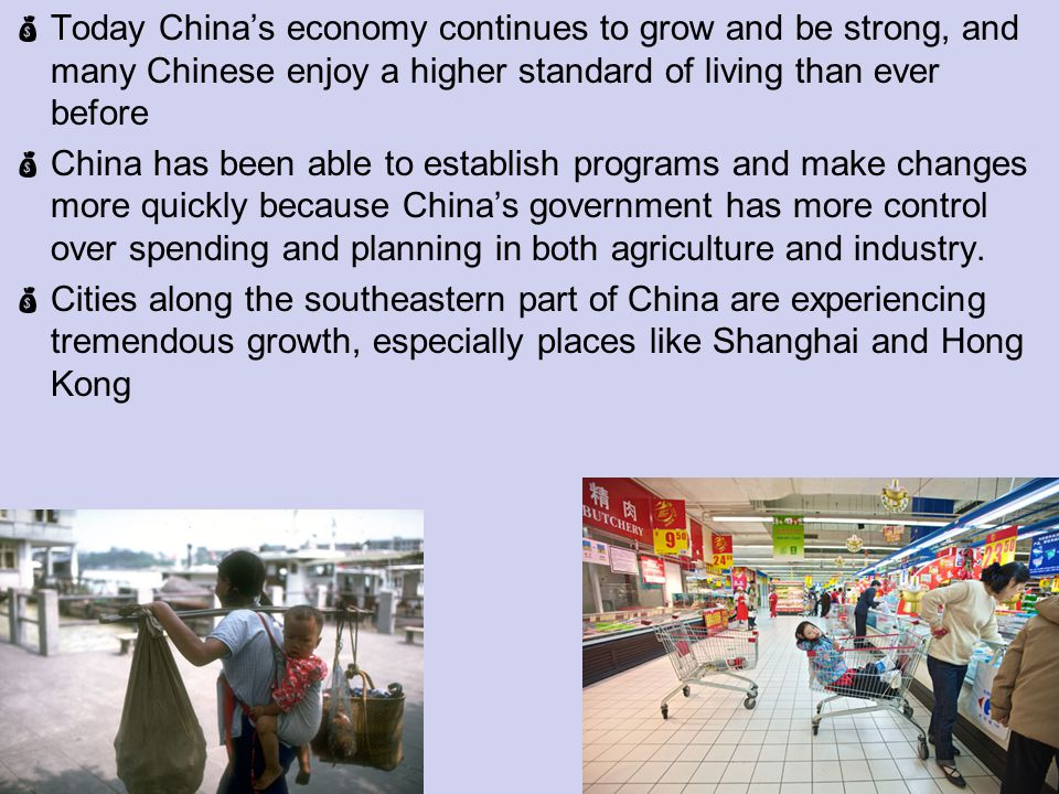 Today Chinas economy continues to grow and be strong, and many Chinese enjoy a higher standard of living than ever before China has been able to establish programs and make changes more quickly because Chinas government has more control over spending and planning in both agriculture and industry.
