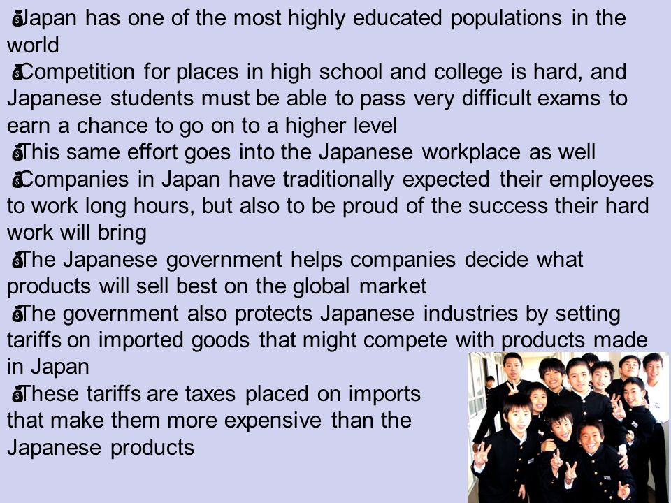 Japan has one of the most highly educated populations in the world Competition for places in high school and college is hard, and Japanese students must be able to pass very difficult exams to earn a chance to go on to a higher level This same effort goes into the Japanese workplace as well Companies in Japan have traditionally expected their employees to work long hours, but also to be proud of the success their hard work will bring The Japanese government helps companies decide what products will sell best on the global market The government also protects Japanese industries by setting tariffs on imported goods that might compete with products made in Japan These tariffs are taxes placed on imports that make them more expensive than the Japanese products