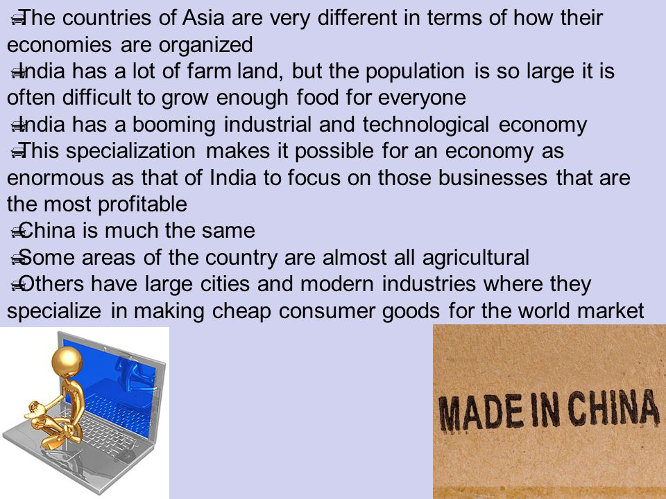 The countries of Asia are very different in terms of how their economies are organized India has a lot of farm land, but the population is so large it is often difficult to grow enough food for everyone India has a booming industrial and technological economy This specialization makes it possible for an economy as enormous as that of India to focus on those businesses that are the most profitable China is much the same Some areas of the country are almost all agricultural Others have large cities and modern industries where they specialize in making cheap consumer goods for the world market