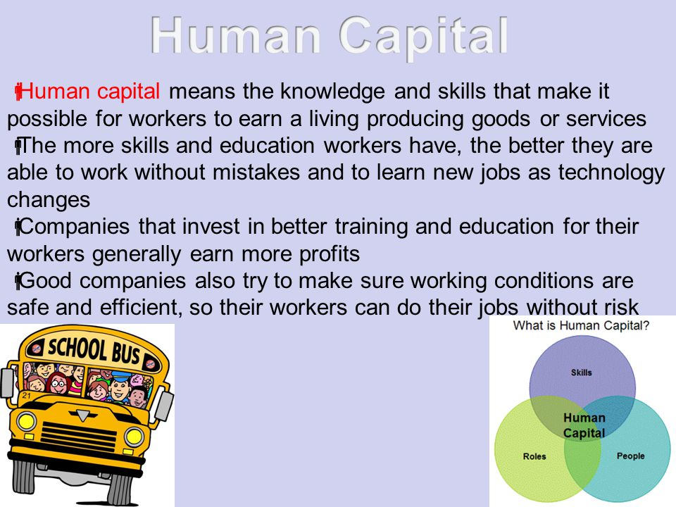 Human capital means the knowledge and skills that make it possible for workers to earn a living producing goods or services The more skills and education workers have, the better they are able to work without mistakes and to learn new jobs as technology changes Companies that invest in better training and education for their workers generally earn more profits Good companies also try to make sure working conditions are safe and efficient, so their workers can do their jobs without risk