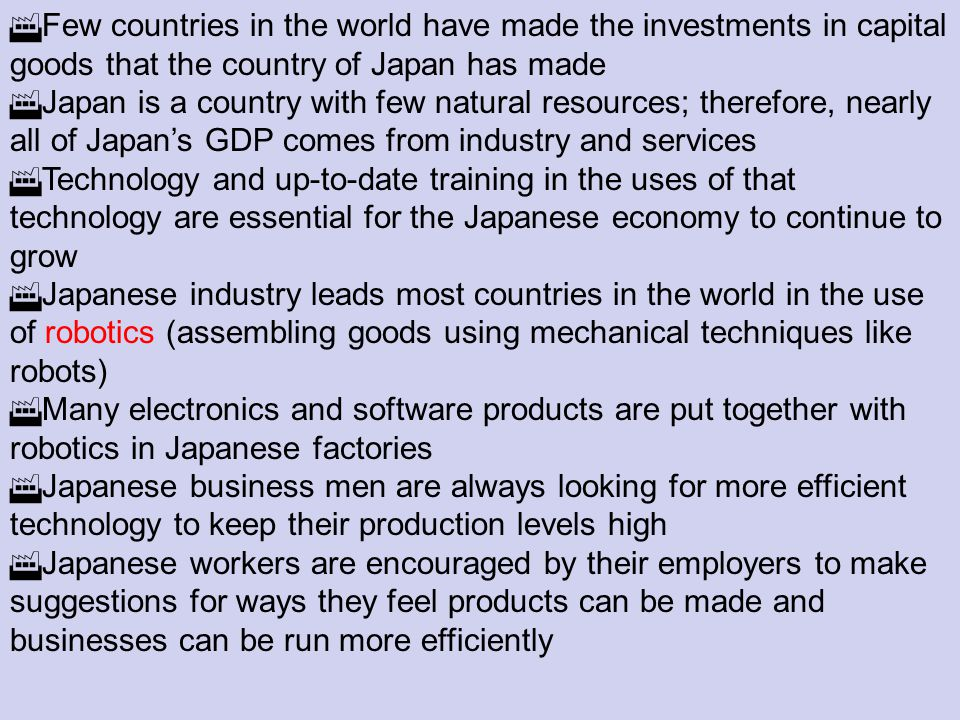 Few countries in the world have made the investments in capital goods that the country of Japan has made Japan is a country with few natural resources; therefore, nearly all of Japans GDP comes from industry and services Technology and up-to-date training in the uses of that technology are essential for the Japanese economy to continue to grow Japanese industry leads most countries in the world in the use of robotics (assembling goods using mechanical techniques like robots) Many electronics and software products are put together with robotics in Japanese factories Japanese business men are always looking for more efficient technology to keep their production levels high Japanese workers are encouraged by their employers to make suggestions for ways they feel products can be made and businesses can be run more efficiently