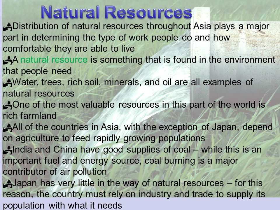 Distribution of natural resources throughout Asia plays a major part in determining the type of work people do and how comfortable they are able to live A natural resource is something that is found in the environment that people need Water, trees, rich soil, minerals, and oil are all examples of natural resources One of the most valuable resources in this part of the world is rich farmland All of the countries in Asia, with the exception of Japan, depend on agriculture to feed rapidly growing populations India and China have good supplies of coal – while this is an important fuel and energy source, coal burning is a major contributor of air pollution Japan has very little in the way of natural resources – for this reason, the country must rely on industry and trade to supply its population with what it needs
