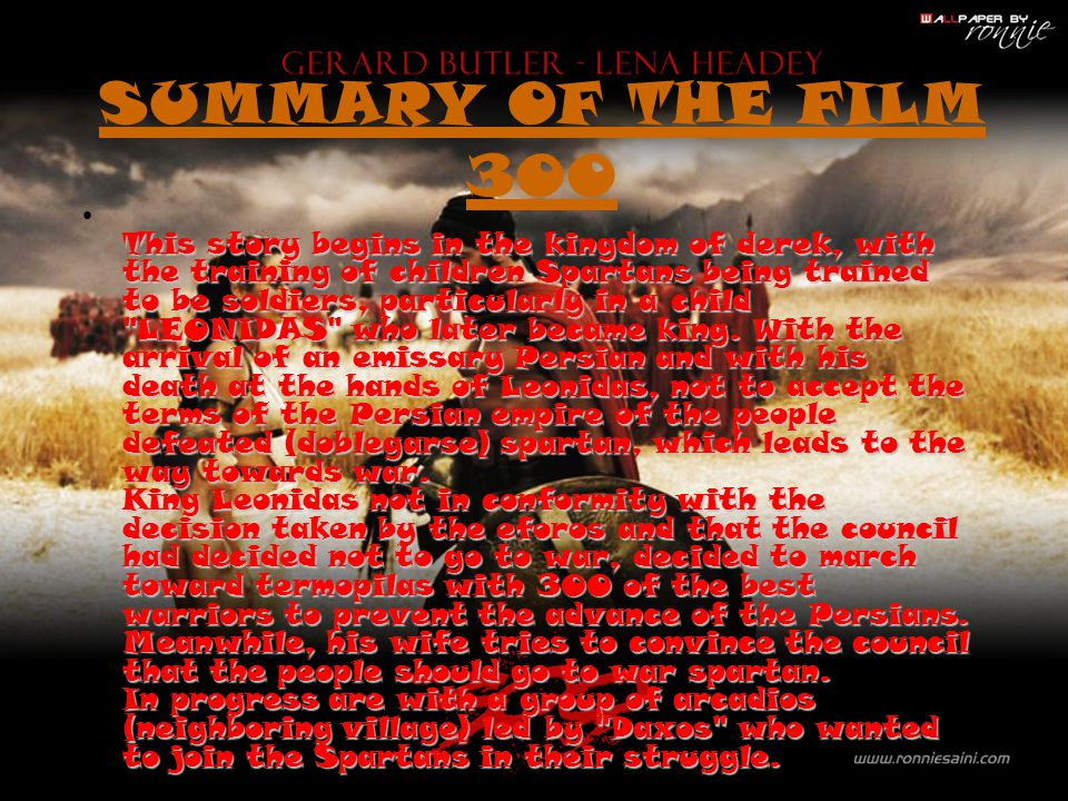 SUMMARY OF THE FILM 300 This story begins in the kingdom of derek, with the training of children Spartans being trained to be soldiers, particularly i