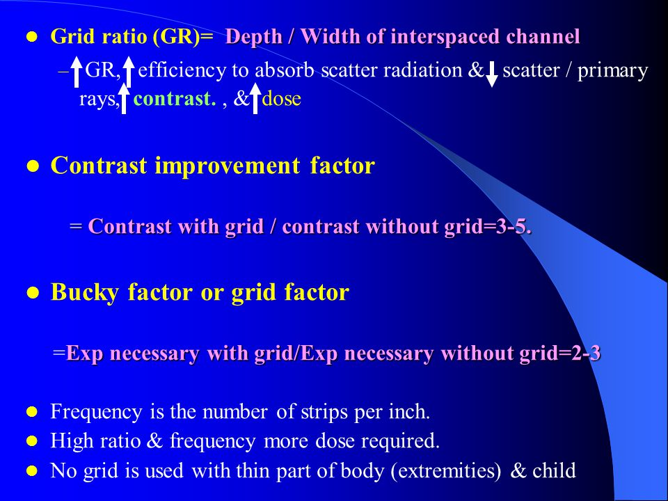 Depth / Width of interspaced channel Grid ratio (GR)= Depth / Width of interspaced channel – GR, efficiency to absorb scatter radiation & scatter / pr