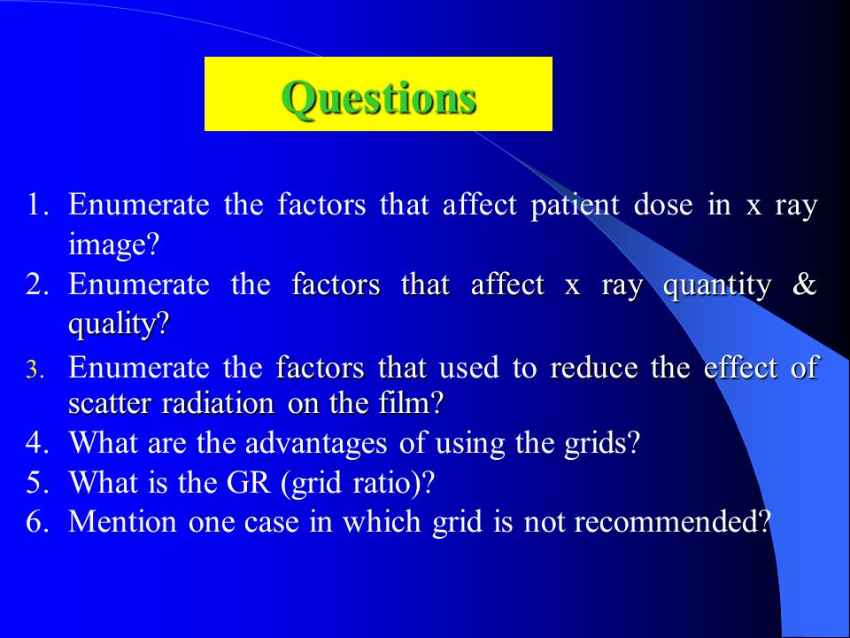 Questions 1.Enumerate the factors that affect patient dose in x ray image? factors that affect x ray quantity & quality? 2.Enumerate the factors that