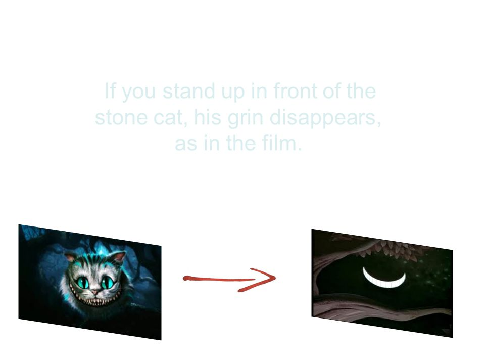 If you stand up in front of the stone cat, his grin disappears, as in the film.
