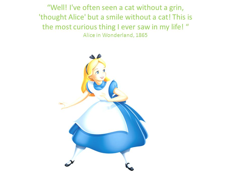 Well. I ve often seen a cat without a grin, thought Alice but a smile without a cat.