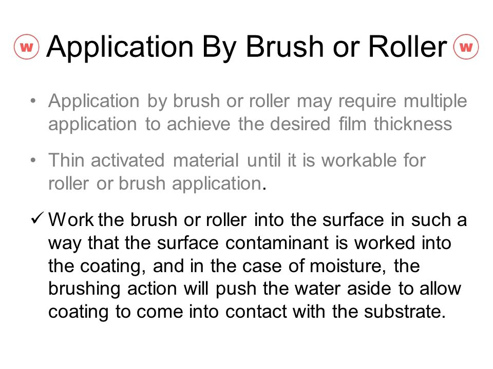Application By Brush or Roller Application by brush or roller may require multiple application to achieve the desired film thickness Thin activated ma