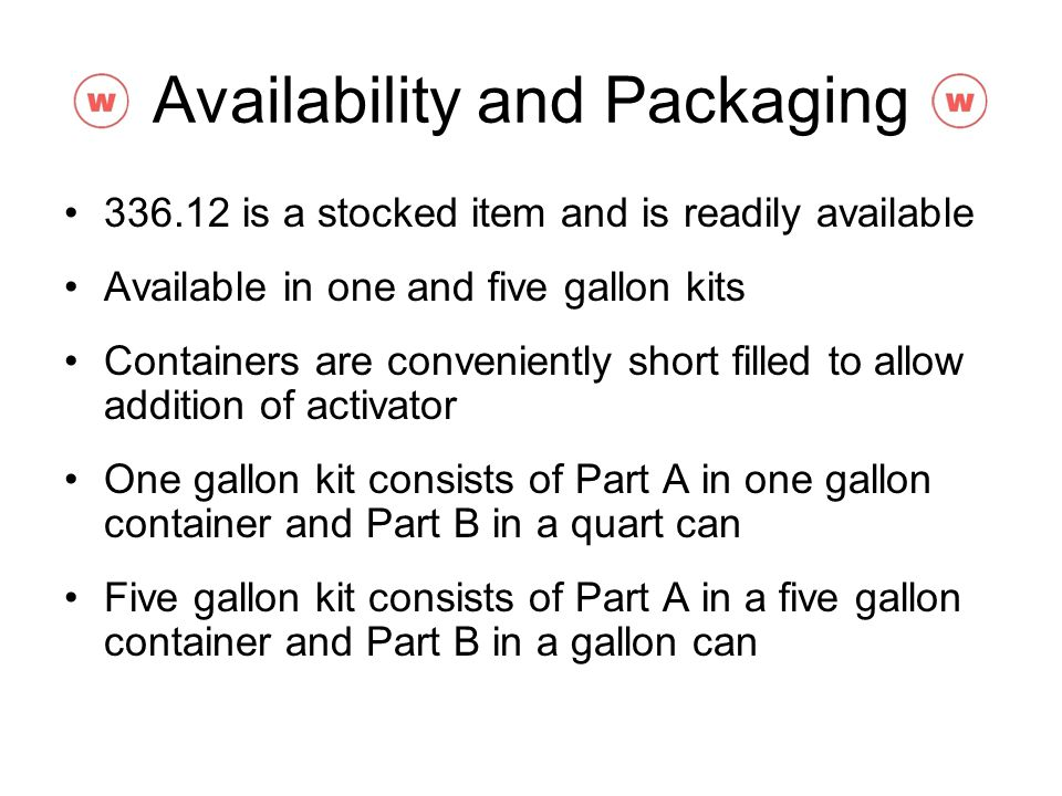 Availability and Packaging 336.12 is a stocked item and is readily available Available in one and five gallon kits Containers are conveniently short f