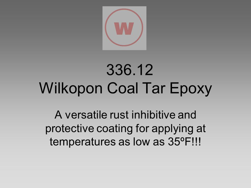 336.12 Wilkopon Coal Tar Epoxy A versatile rust inhibitive and protective coating for applying at temperatures as low as 35ºF!!!
