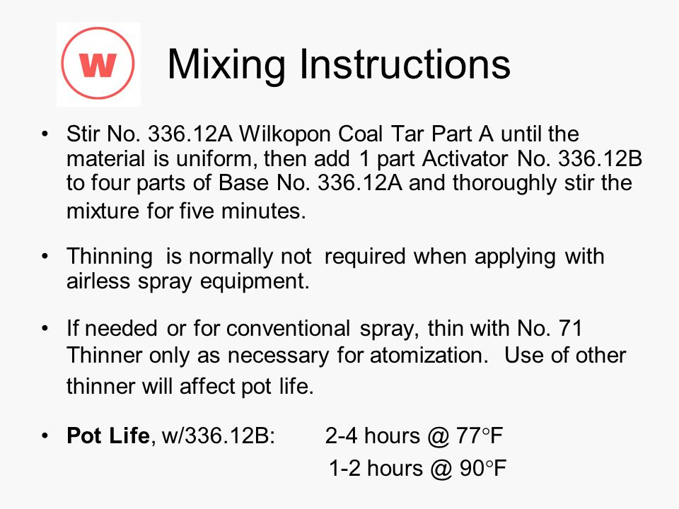 Mixing Instructions Stir No. 336.12A Wilkopon Coal Tar Part A until the material is uniform, then add 1 part Activator No. 336.12B to four parts of Ba