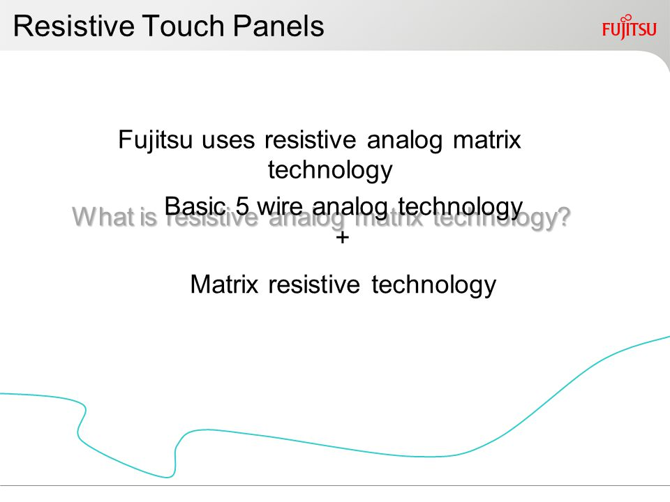 Resistive Touch Panels Fujitsu uses resistive analog matrix technology What is resistive analog matrix technology.