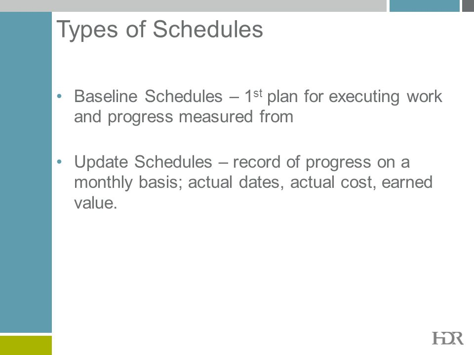 Types of Schedules Baseline Schedules – 1 st plan for executing work and progress measured from Update Schedules – record of progress on a monthly bas