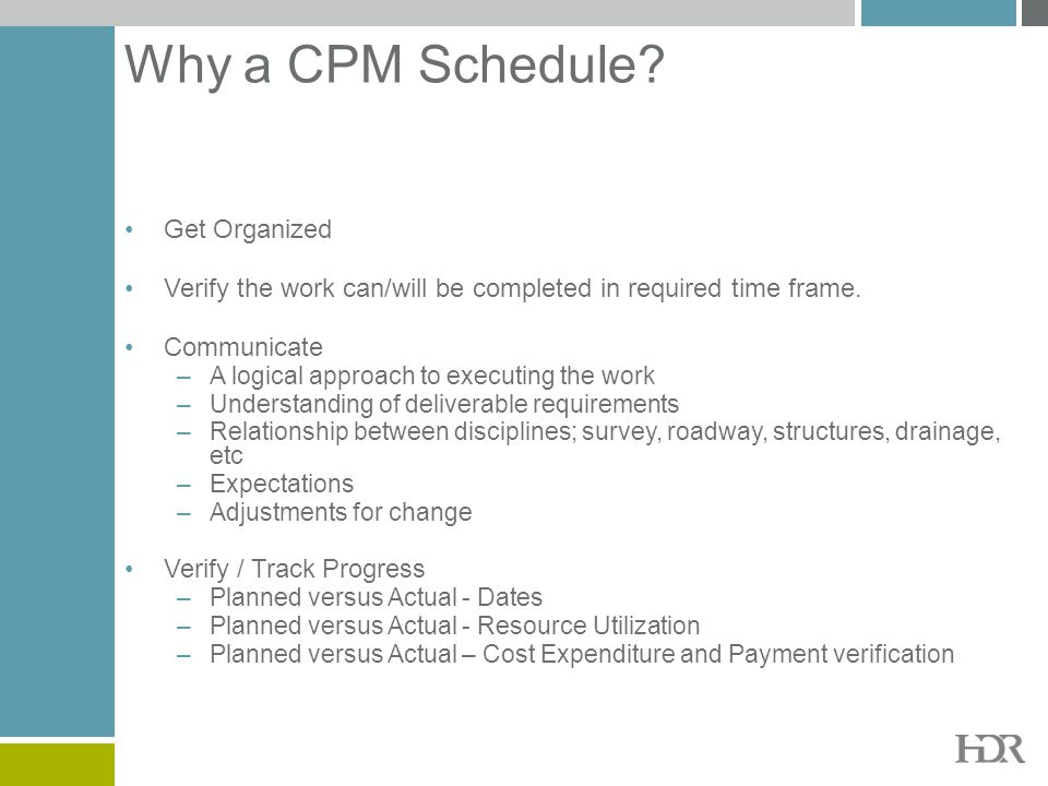 Why a CPM Schedule? Get Organized Verify the work can/will be completed in required time frame. Communicate –A logical approach to executing the work