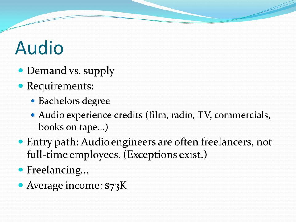 Audio Demand vs. supply Requirements: Bachelors degree Audio experience credits (film, radio, TV, commercials, books on tape...) Entry path: Audio eng