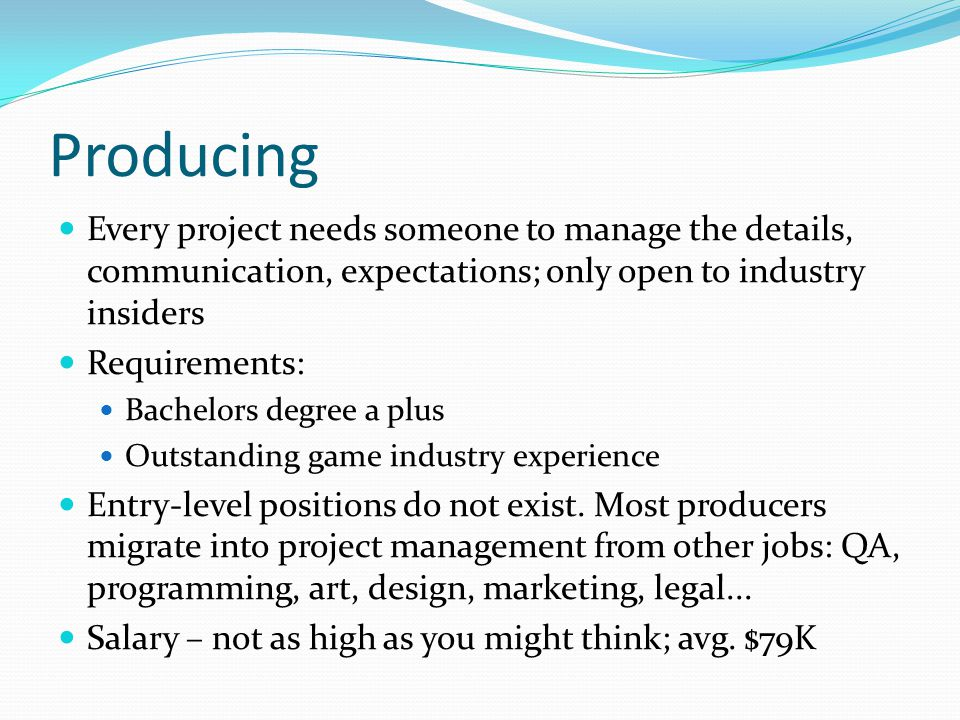 Producing Every project needs someone to manage the details, communication, expectations; only open to industry insiders Requirements: Bachelors degree a plus Outstanding game industry experience Entry-level positions do not exist.