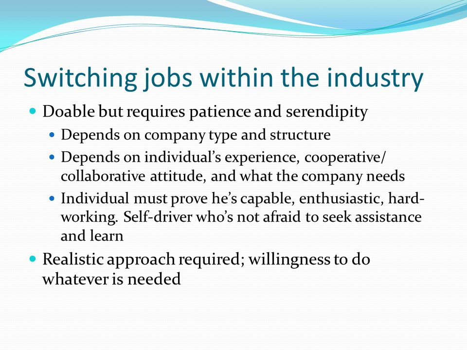 Switching jobs within the industry Doable but requires patience and serendipity Depends on company type and structure Depends on individuals experience, cooperative/ collaborative attitude, and what the company needs Individual must prove hes capable, enthusiastic, hard- working.