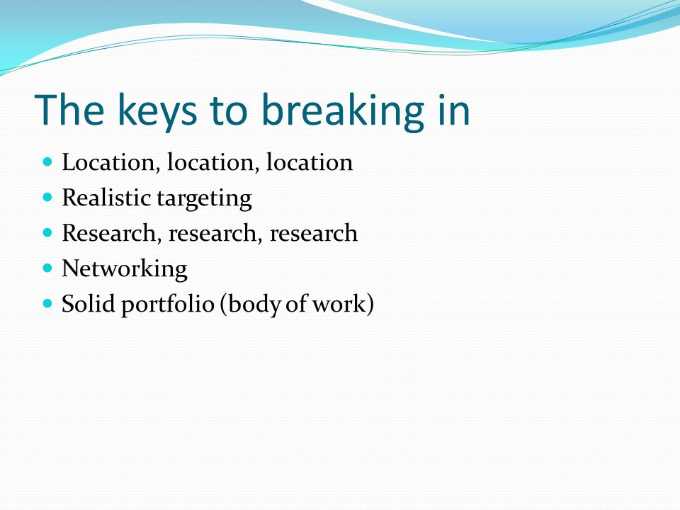 The keys to breaking in Location, location, location Realistic targeting Research, research, research Networking Solid portfolio (body of work)