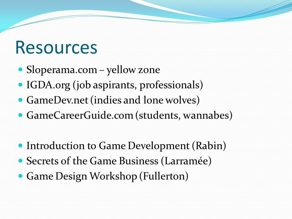 Resources Sloperama.com – yellow zone IGDA.org (job aspirants, professionals) GameDev.net (indies and lone wolves) GameCareerGuide.com (students, wannabes) Introduction to Game Development (Rabin) Secrets of the Game Business (Larramée) Game Design Workshop (Fullerton)