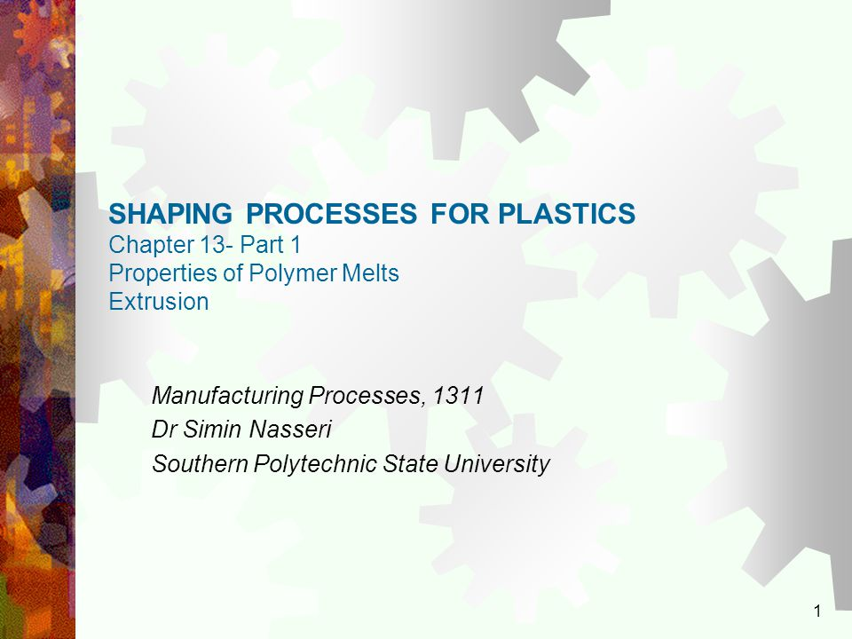 1 SHAPING PROCESSES FOR PLASTICS Chapter 13- Part 1 Properties of Polymer Melts Extrusion Manufacturing Processes, 1311 Dr Simin Nasseri Southern Poly